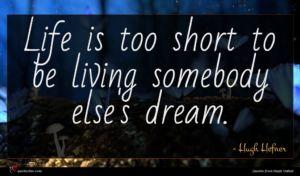 Hugh Hefner quote : Life is too short ...