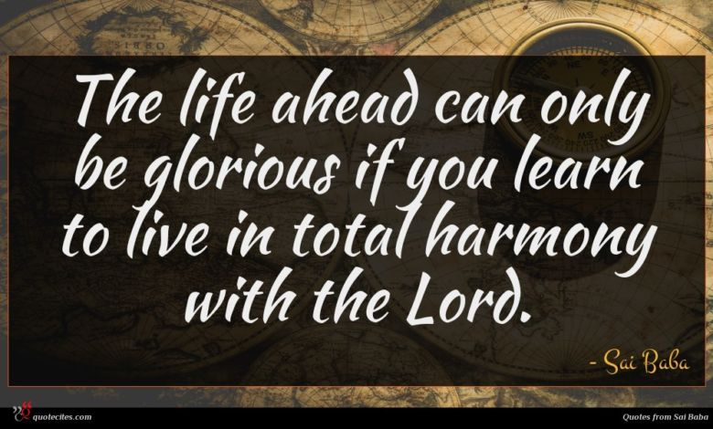 The life ahead can only be glorious if you learn to live in total harmony with the Lord.