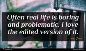 Terry Gross quote : Often real life is ...