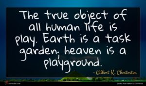Gilbert K. Chesterton quote : The true object of ...