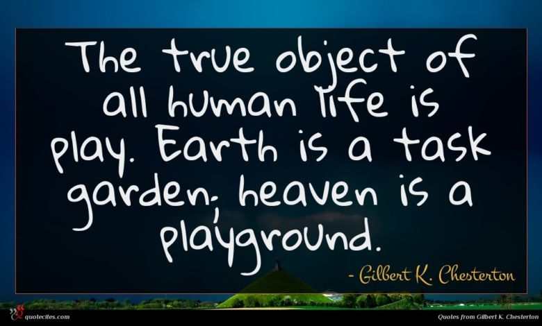 The true object of all human life is play. Earth is a task garden; heaven is a playground.