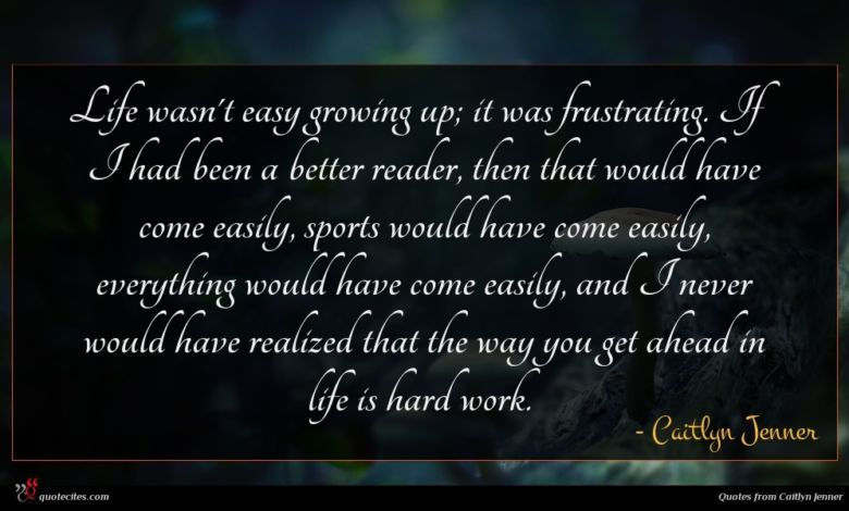 Life wasn't easy growing up; it was frustrating. If I had been a better reader, then that would have come easily, sports would have come easily, everything would have come easily, and I never would have realized that the way you get ahead in life is hard work.
