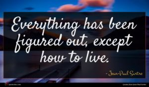 Jean-Paul Sartre quote : Everything has been figured ...