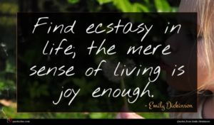 Emily Dickinson quote : Find ecstasy in life ...