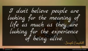 Joseph Campbell quote : I don't believe people ...