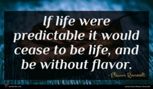 Eleanor Roosevelt quote : If life were predictable ...