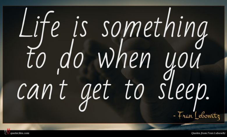 Life is something to do when you can't get to sleep.