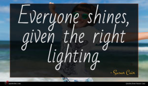 Susan Cain quote : Everyone shines given the ...