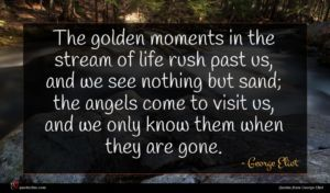 George Eliot quote : The golden moments in ...
