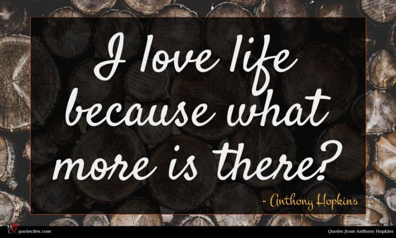 I love life because what more is there?