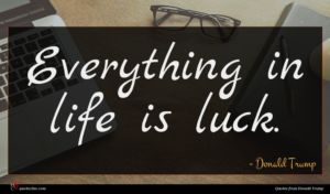 Donald Trump quote : Everything in life is ...