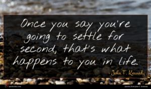 John F. Kennedy quote : Once you say you're ...