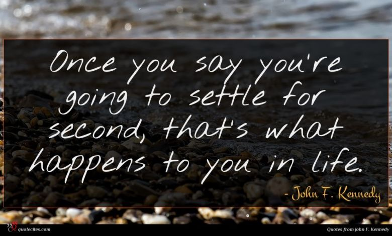 Once you say you're going to settle for second, that's what happens to you in life.