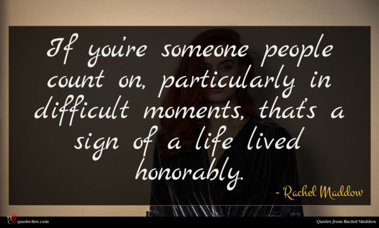 If you're someone people count on, particularly in difficult moments, that's a sign of a life lived honorably.