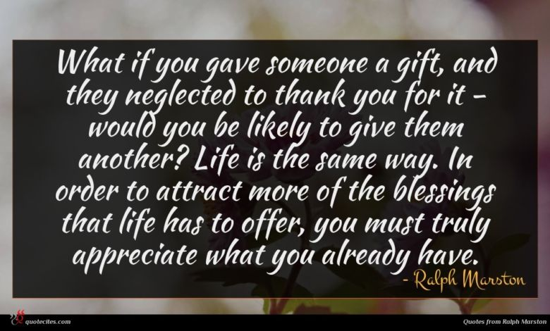 What if you gave someone a gift, and they neglected to thank you for it - would you be likely to give them another? Life is the same way. In order to attract more of the blessings that life has to offer, you must truly appreciate what you already have.