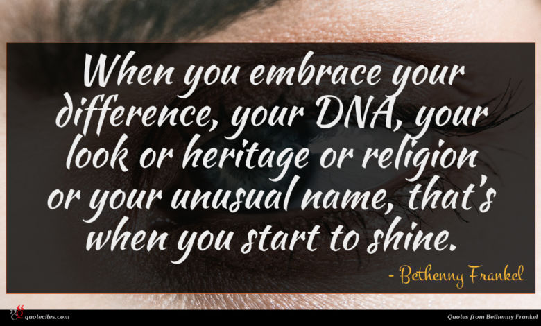 When you embrace your difference, your DNA, your look or heritage or religion or your unusual name, that's when you start to shine.