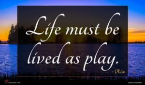 Plato quote : Life must be lived ...