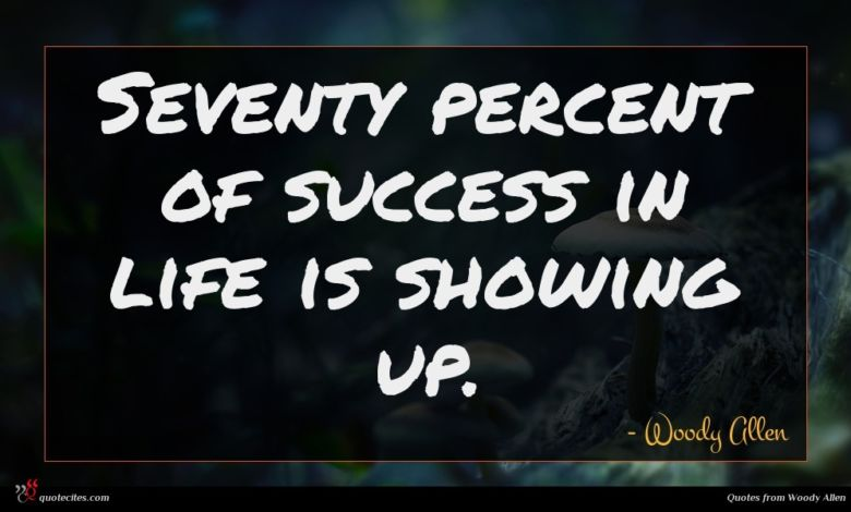 Seventy percent of success in life is showing up.