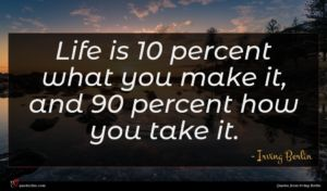 Irving Berlin quote : Life is percent what ...