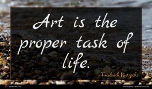 Friedrich Nietzsche quote : Art is the proper ...