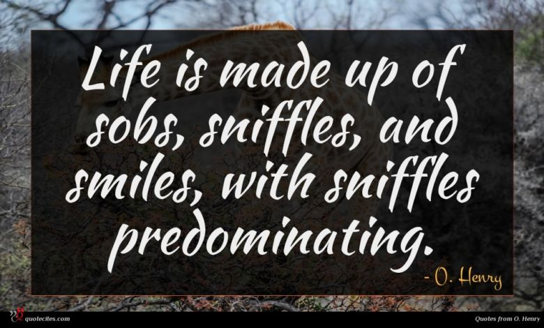 Life is made up of sobs, sniffles, and smiles, with sniffles predominating.