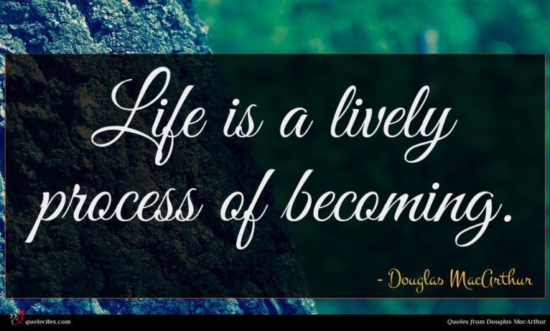 Life is a lively process of becoming.