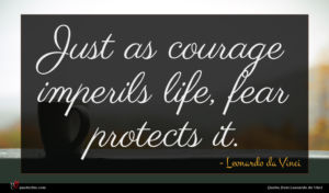 Leonardo da Vinci quote : Just as courage imperils ...
