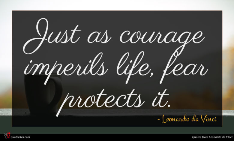 Just as courage imperils life, fear protects it.