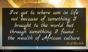 Hugh Masekela quote : I've got to where ...
