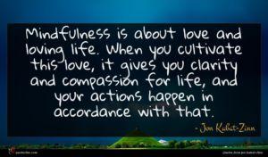 Jon Kabat-Zinn quote : Mindfulness is about love ...