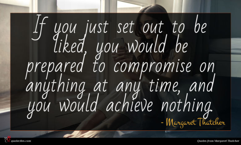 If you just set out to be liked, you would be prepared to compromise on anything at any time, and you would achieve nothing.