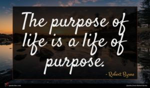 Robert Byrne quote : The purpose of life ...
