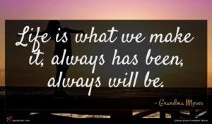 Grandma Moses quote : Life is what we ...