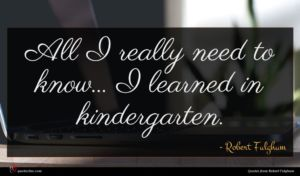 Robert Fulghum quote : All I really need ...