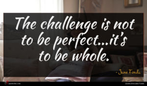 Jane Fonda quote : The challenge is not ...