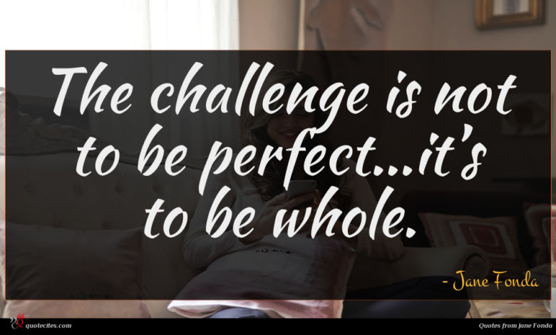 The challenge is not to be perfect...it's to be whole.