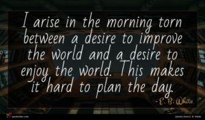 E. B. White quote : I arise in the ...