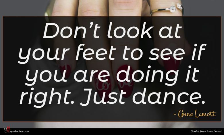 Don't look at your feet to see if you are doing it right. Just dance.