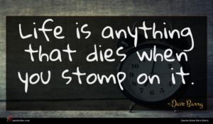 Dave Barry quote : Life is anything that ...