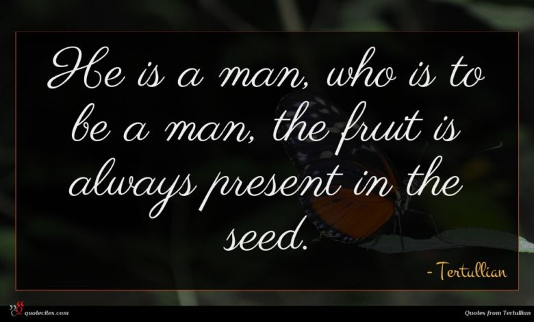 He is a man, who is to be a man, the fruit is always present in the seed.