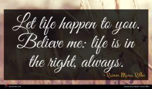 Rainer Maria Rilke quote : Let life happen to ...