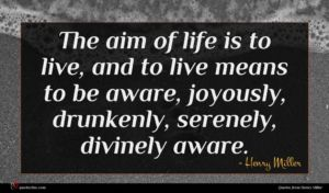 Henry Miller quote : The aim of life ...