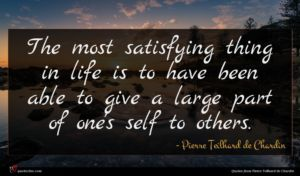 Pierre Teilhard de Chardin quote : The most satisfying thing ...