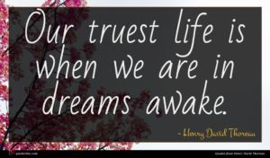 Henry David Thoreau quote : Our truest life is ...