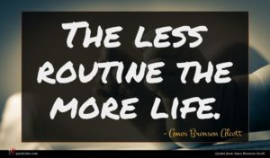 Amos Bronson Alcott quote : The less routine the ...