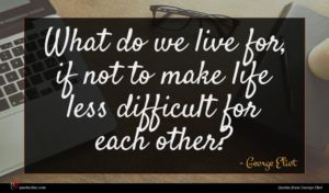 George Eliot quote : What do we live ...