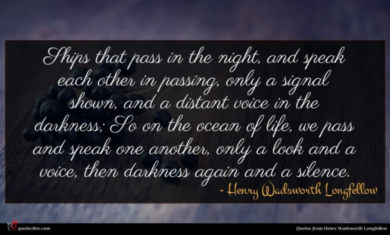 Ships that pass in the night, and speak each other in passing, only a signal shown, and a distant voice in the darkness; So on the ocean of life, we pass and speak one another, only a look and a voice, then darkness again and a silence.