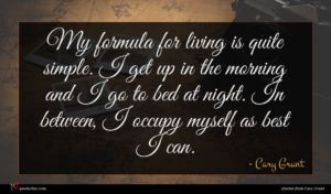 Cary Grant quote : My formula for living ...