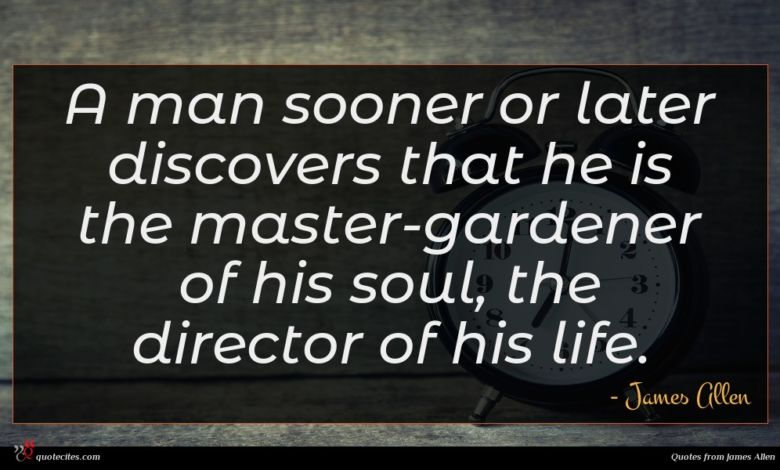 A man sooner or later discovers that he is the master-gardener of his soul, the director of his life.