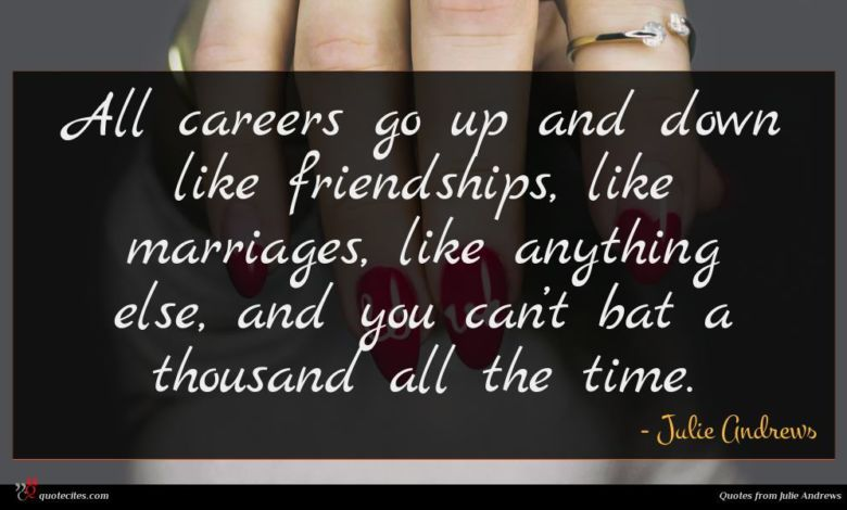 All careers go up and down like friendships, like marriages, like anything else, and you can't bat a thousand all the time.